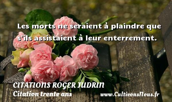 Citations Roger Judrin - Citation trente ans - Les morts ne seraient à plaindre que s ils assistaient à leur enterrement. Une citation de Roger Judrin CITATIONS ROGER JUDRIN