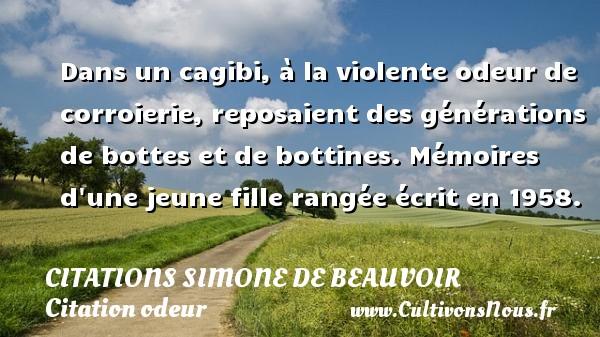 Citations Simone de Beauvoir - Citation odeur - Dans un cagibi, à la violente odeur de corroierie, reposaient des générations de bottes et de bottines.  Mémoires d une jeune fille rangée écrit en 1958.   Une citation de Simone de Beauvoir CITATIONS SIMONE DE BEAUVOIR