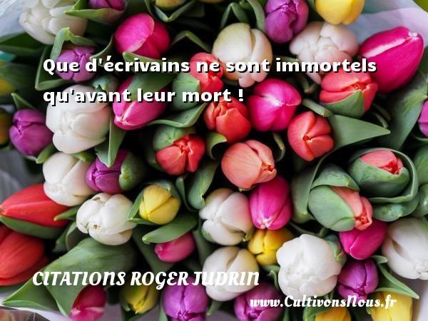 Que d écrivains ne sont immortels qu avant leur mort ! Une citation de Roger Judrin CITATIONS ROGER JUDRIN