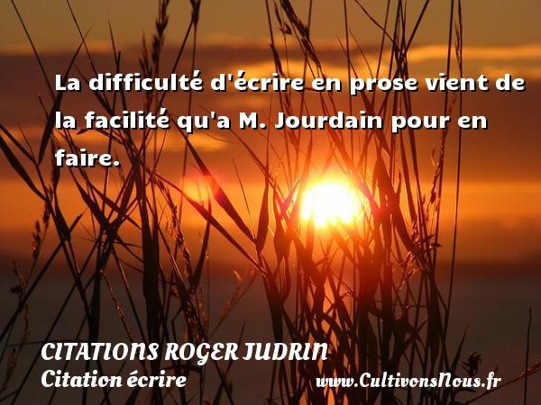 La difficulté d écrire en prose vient de la facilité qu a M. Jourdain pour en faire. Une citation de Roger Judrin CITATIONS ROGER JUDRIN - Citation écrire