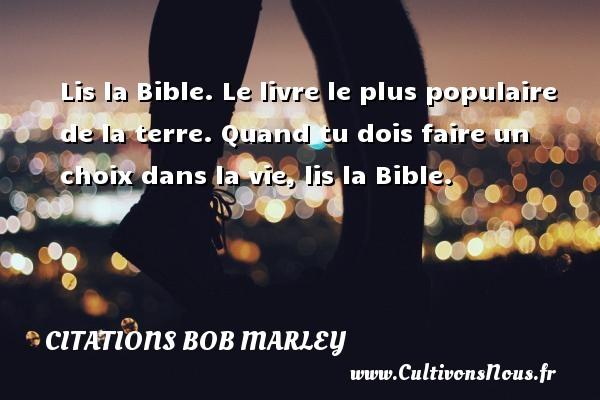 Citations - Citations bob marley - Lis la Bible. Le livre le plus populaire de la terre. Quand tu dois faire un choix dans la vie, lis la Bible.   Une citation de Bob Marley CITATIONS BOB MARLEY