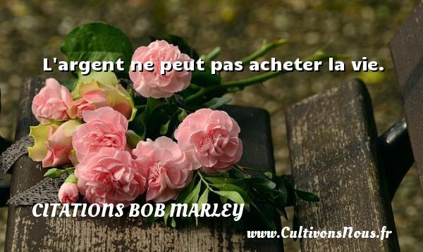 L argent ne peut pas acheter la vie.   Une citation de Bob Marley CITATIONS BOB MARLEY