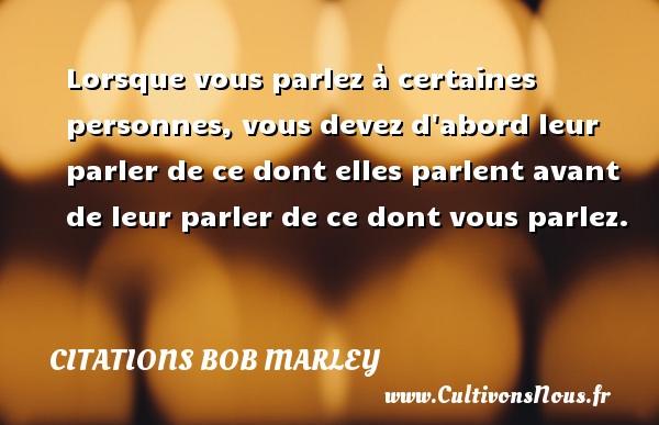 Citations - Citations bob marley - Lorsque vous parlez à certaines personnes, vous devez d abord leur parler de ce dont elles parlent avant de leur parler de ce dont vous parlez.   Une citation de Bob Marley CITATIONS BOB MARLEY