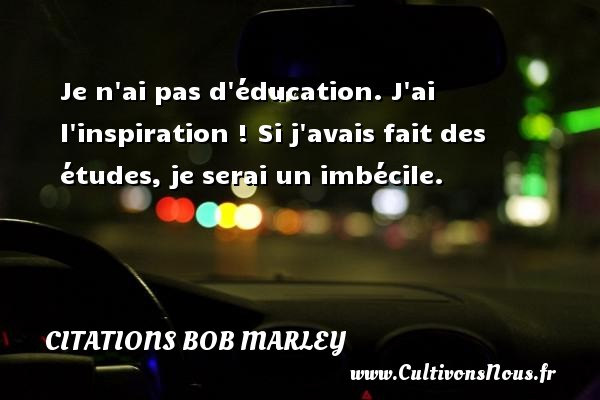 Citations - Citations bob marley - Je n ai pas d éducation. J ai l inspiration ! Si j avais fait des études, je serai un imbécile.   Une citation de Bob Marley CITATIONS BOB MARLEY