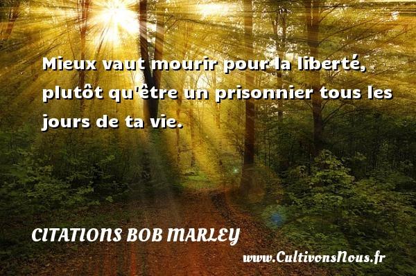 Citations - Citations bob marley - Mieux vaut mourir pour la liberté, plutôt qu être un prisonnier tous les jours de ta vie.   Une citation de Bob Marley CITATIONS BOB MARLEY
