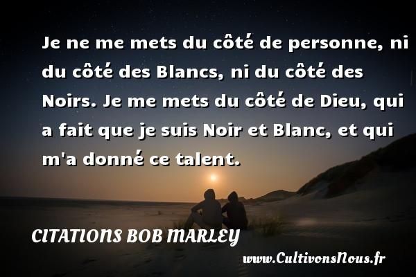 Citations - Citations bob marley - Je ne me mets du côté de personne, ni du côté des Blancs, ni du côté des Noirs. Je me mets du côté de Dieu, qui a fait que je suis Noir et Blanc, et qui m a donné ce talent.   Une citation de Bob Marley CITATIONS BOB MARLEY