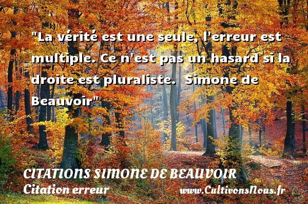 Citations Simone de Beauvoir - Citation erreur - La vérité est une seule, l erreur est multiple. Ce n est pas un hasard si la droite est pluraliste.   Simone de Beauvoir   Une citation sur l erreur CITATIONS SIMONE DE BEAUVOIR