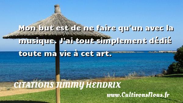 Citations - Citations jimmy hendrix - Mon but est de ne faire qu un avec la musique. J ai tout simplement dédié toute ma vie à cet art.   Une citation deJimmy Hendrix CITATIONS JIMMY HENDRIX