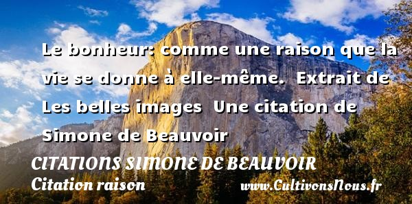 Le bonheur: comme une raison que la vie se donne à elle-même.   Extrait de Les belles images   Une  citation  de Simone de Beauvoir CITATIONS SIMONE DE BEAUVOIR - Citation raison