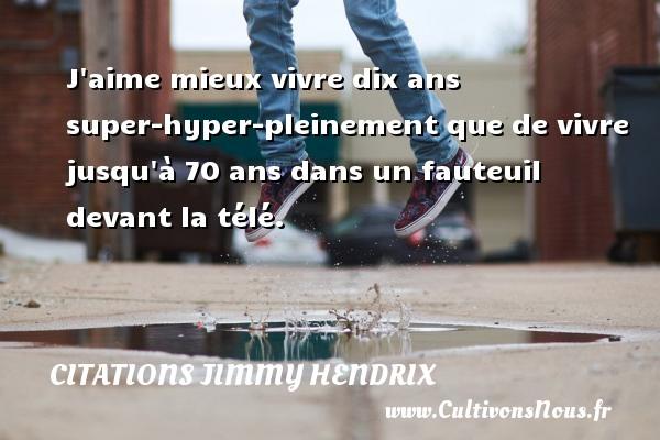 Citations - Citations jimmy hendrix - J aime mieux vivre dix ans super-hyper-pleinement que de vivre jusqu à 70 ans dans un fauteuil devant la télé.   Une citation deJimmy Hendrix CITATIONS JIMMY HENDRIX
