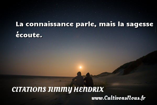 Citations - Citations jimmy hendrix - La connaissance parle, mais la sagesse écoute.   Une citation de Jimmy Hendrix CITATIONS JIMMY HENDRIX