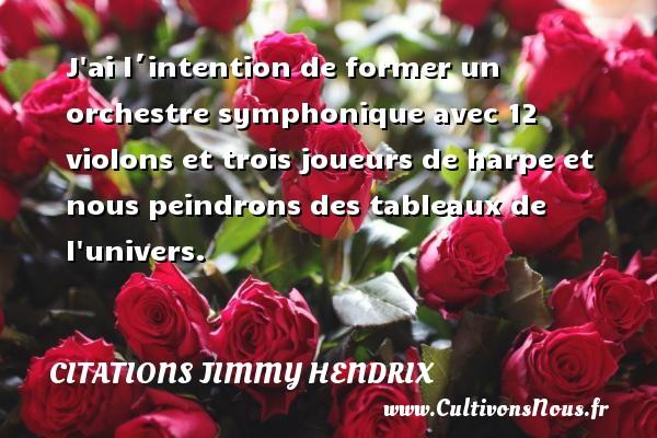 Citations - Citations jimmy hendrix - J ai l´intention de former un orchestre symphonique avec 12 violons et trois joueurs de harpe et nous peindrons des tableaux de l univers.   Une citation deJimmy Hendrix CITATIONS JIMMY HENDRIX