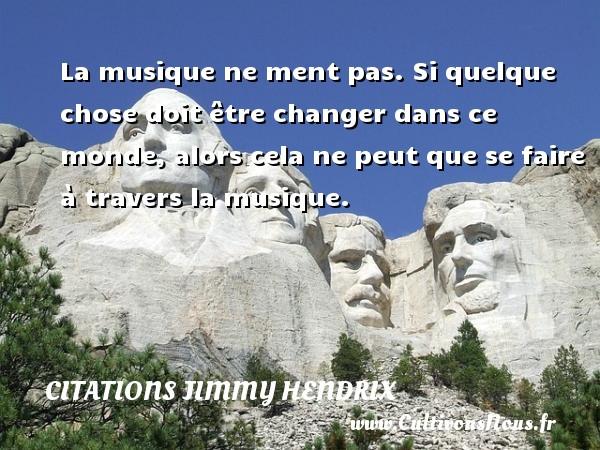 Citations - Citations jimmy hendrix - La musique ne ment pas. Si quelque chose doit être changer dans ce monde, alors cela ne peut que se faire à travers la musique.   Une citation deJimmy Hendrix CITATIONS JIMMY HENDRIX