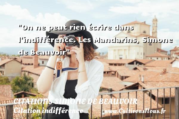 Citations Simone de Beauvoir - Citation indifférence - On ne peut rien écrire dans l indifférence.  Les Mandarins, Simone de Beauvoir   Une citation sur l indifférence CITATIONS SIMONE DE BEAUVOIR