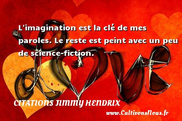Citations - Citations jimmy hendrix - L imagination est la clé de mes paroles. Le reste est peint avec un peu de science-fiction.   Une citation deJimmy Hendrix CITATIONS JIMMY HENDRIX
