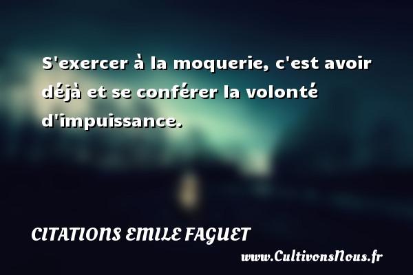 Citations Emile Faguet - S exercer à la moquerie, c est avoir déjà et se conférer la volonté d impuissance. Une citation d  Emile Faguet CITATIONS EMILE FAGUET