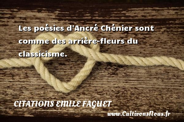 Citations Emile Faguet - Les poésies d Ancré Chénier sont comme des arrière-fleurs du classicisme. Une citation d  Emile Faguet CITATIONS EMILE FAGUET