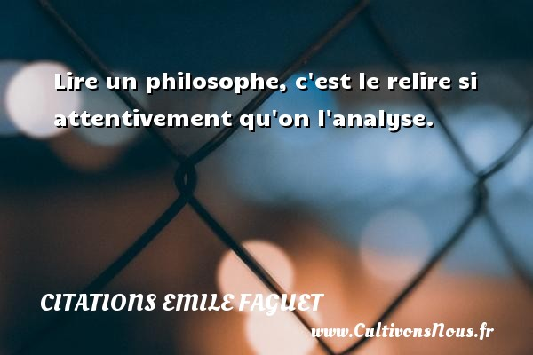 Lire un philosophe, c est le relire si attentivement qu on l analyse. Une citation d  Emile Faguet CITATIONS EMILE FAGUET