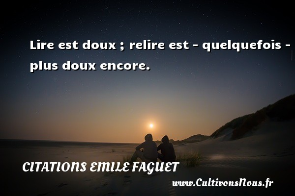 Citations Emile Faguet - Lire est doux ; relire est - quelquefois - plus doux encore. Une citation d  Emile Faguet CITATIONS EMILE FAGUET