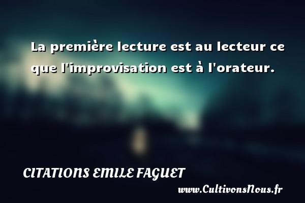 Citations Emile Faguet - La première lecture est au lecteur ce que l improvisation est à l orateur. Une citation d  Emile Faguet CITATIONS EMILE FAGUET