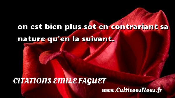 on est bien plus sot en contrariant sa nature qu en la suivant. Une citation d  Emile Faguet CITATIONS EMILE FAGUET