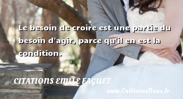 Citations Emile Faguet - Le besoin de croire est une partie du besoin d agir, parce qu il en est la condition. Une citation d  Emile Faguet CITATIONS EMILE FAGUET