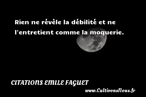 Citations Emile Faguet - Rien ne révèle la débilité et ne l entretient comme la moquerie. Une citation d  Emile Faguet CITATIONS EMILE FAGUET