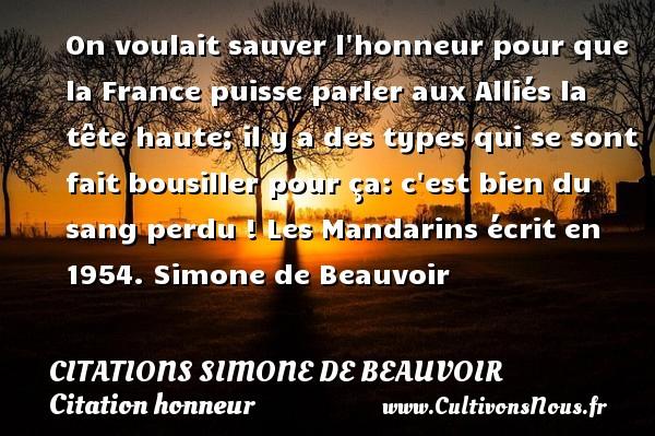 Citations Simone de Beauvoir - Citation honneur - On voulait sauver l honneur pour que la France puisse parler aux Alliés la tête haute; il y a des types qui se sont fait bousiller pour ça: c est bien du sang perdu !  Les Mandarins écrit en 1954. Simone de Beauvoir CITATIONS SIMONE DE BEAUVOIR