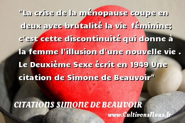 Citations Simone de Beauvoir - La crise de la ménopause coupe en deux avec brutalité la vie féminine; c est cette discontinuitéqui donne à la femme l illusiond une nouvelle vie .  Le Deuxième Sexe écrit en 1949  Une  citation  de Simone de Beauvoir CITATIONS SIMONE DE BEAUVOIR