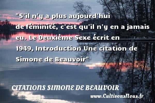 S il n y a plus aujourd hui deféminité, c est qu il n y en ajamais eu.  Le Deuxième Sexe écrit en 1949,Introduction  Une  citation  de Simone de Beauvoir CITATIONS SIMONE DE BEAUVOIR - Citation féminité