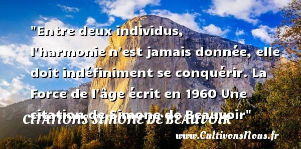 Citations Simone de Beauvoir - Entre deux individus, l harmonien est jamais donnée, elle doit indéfiniment se conquérir.  La Force de l âge écrit en 1960  Une  citation  de Simone de Beauvoir CITATIONS SIMONE DE BEAUVOIR