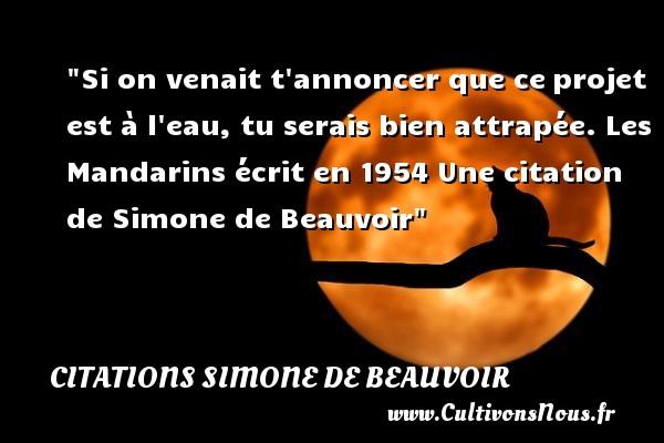 Citations Simone de Beauvoir - Si on venait t annoncer que ceprojet est à l eau, tu serais bien attrapée.  Les Mandarins écrit en 1954  Une  citation  de Simone de Beauvoir CITATIONS SIMONE DE BEAUVOIR