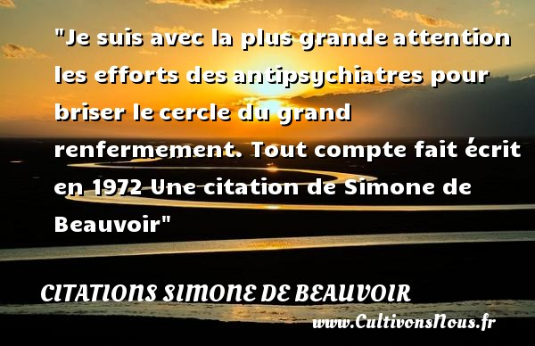 Citations Simone de Beauvoir - Je suis avec la plus grandeattention les efforts desantipsychiatres pour briser lecercle du grand renfermement.  Tout compte fait écrit en 1972  Une  citation  de Simone de Beauvoir CITATIONS SIMONE DE BEAUVOIR