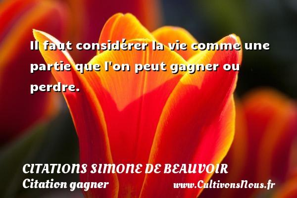 Il faut considérer la vie comme une partie que l on peut gagner ou perdre.   Une citation  de Simone de Beauvoir CITATIONS SIMONE DE BEAUVOIR - Citation gagner