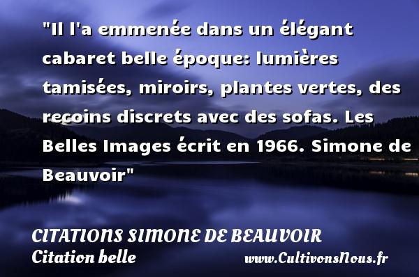 Citations Simone de Beauvoir - Citation belle - Il l a emmenée dans un élégant cabaret belle époque: lumières tamisées, miroirs, plantes vertes, des recoins discrets avec des sofas.  Les Belles Images écrit en 1966. Simone de Beauvoir   Une citation sur belle CITATIONS SIMONE DE BEAUVOIR