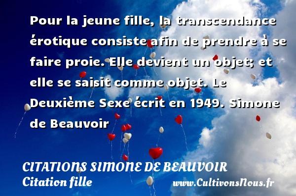 Citations Simone de Beauvoir - Citation fille - Pour la jeune fille, la transcendance érotique consiste afin de prendre à se faire proie. Elle devient un objet; et elle se saisit comme objet.  Le Deuxième Sexe écrit en 1949. Une citation de Simone de Beauvoir. CITATIONS SIMONE DE BEAUVOIR
