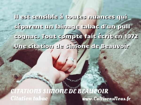 Citations Simone de Beauvoir - Citation tabac - Il est sensible à toutes nuances qui séparent un lainage tabac d un pull cognac.  Tout compte fait écrit en 1972  Une  citation  de Simone de Beauvoir CITATIONS SIMONE DE BEAUVOIR