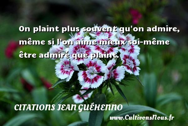 Citations Jean Guéhenno - On plaint plus souvent qu on admire, même si l on aime mieux soi-même être admiré que plaint. Une citation de Jean Guéhenno CITATIONS JEAN GUÉHENNO