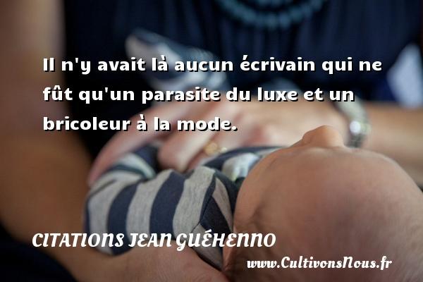 Citations Jean Guéhenno - Il n y avait là aucun écrivain qui ne fût qu un parasite du luxe et un bricoleur à la mode. Une citation de Jean Guéhenno CITATIONS JEAN GUÉHENNO