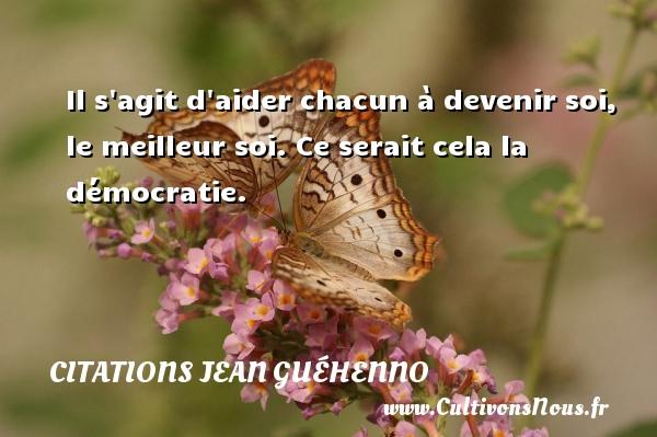 Il s agit d aider chacun à devenir soi, le meilleur soi. Ce serait cela la démocratie. Une citation de Jean Guéhenno CITATIONS JEAN GUÉHENNO - Citations Jean Guéhenno