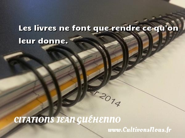 Les livres ne font que rendre ce qu on leur donne. Une citation de Jean Guéhenno CITATIONS JEAN GUÉHENNO - Citations Jean Guéhenno