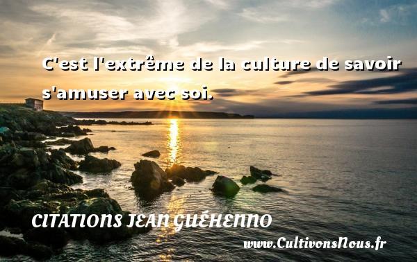 C est l extrême de la culture de savoir s amuser avec soi. Une citation de Jean Guéhenno CITATIONS JEAN GUÉHENNO - Citations Jean Guéhenno