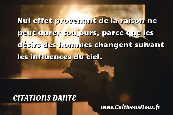 Citations Dante - Nul effet provenant de la raison ne peut durer toujours, parce que les désirs des hommes changent suivant les influences du ciel. Une citation de Dante CITATIONS DANTE