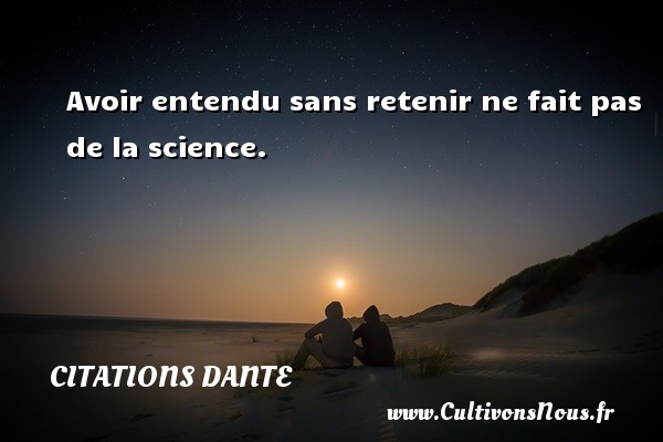 Citations Dante - Avoir entendu sans retenir ne fait pas de la science. Une citation de Dante CITATIONS DANTE