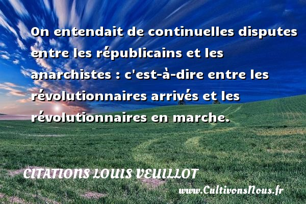 Citations Louis Veuillot - On entendait de continuelles disputes entre les républicains et les anarchistes : c est-à-dire entre les révolutionnaires arrivés et les révolutionnaires en marche. Une citation de Louis Veuillot CITATIONS LOUIS VEUILLOT