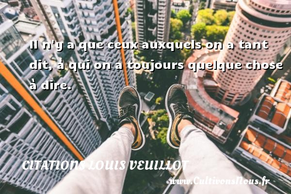 Il n y a que ceux auxquels on a tant dit, à qui on a toujours quelque chose à dire.  Une citation de Louis Veuillot CITATIONS LOUIS VEUILLOT