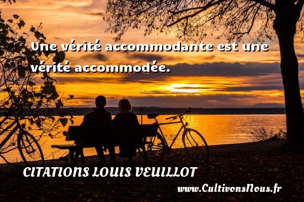 Une vérité accommodante est une vérité accommodée. Une citation de Louis Veuillot CITATIONS LOUIS VEUILLOT