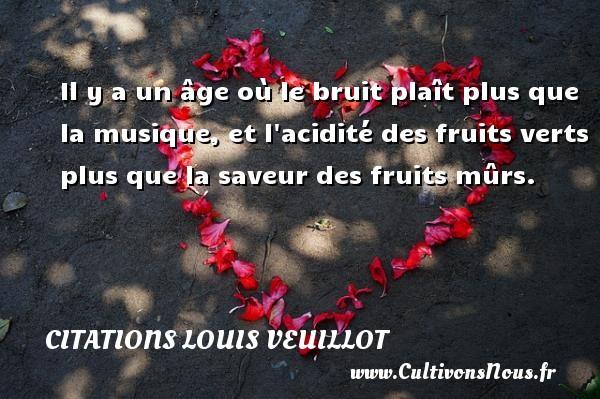 Il y a un âge où le bruit plaît plus que la musique, et l acidité des fruits verts plus que la saveur des fruits mûrs.  Une citation de Louis Veuillot CITATIONS LOUIS VEUILLOT