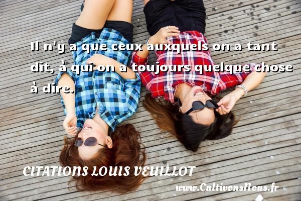 Citations Louis Veuillot - Il n y a que ceux auxquels on a tant dit, à qui on a toujours quelque chose à dire. Une citation de Louis Veuillot CITATIONS LOUIS VEUILLOT