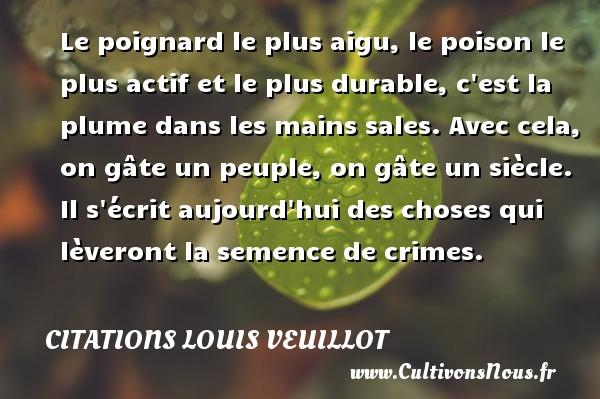 Citations Louis Veuillot - Le poignard le plus aigu, le poison le plus actif et le plus durable, c est la plume dans les mains sales. Avec cela, on gâte un peuple, on gâte un siècle. Il s écrit aujourd hui des choses qui lèveront la semence de crimes. Une citation de Louis Veuillot CITATIONS LOUIS VEUILLOT